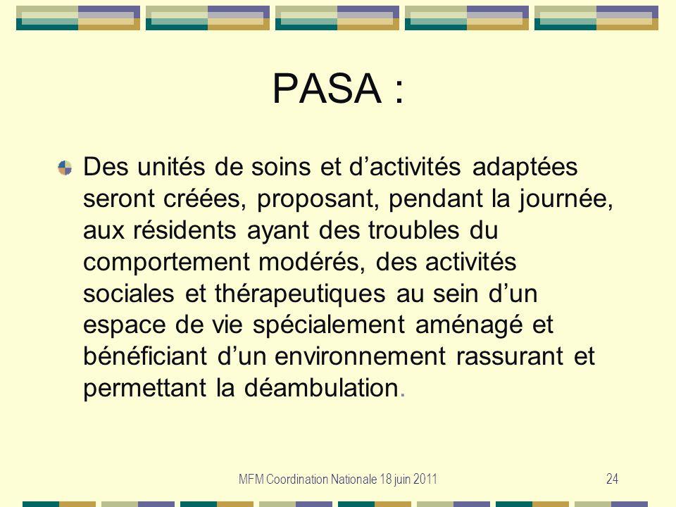 MFM Coordination Nationale 18 juin 201124 PASA : Des unités de soins et dactivités adaptées seront créées, proposant, pendant la journée, aux résident