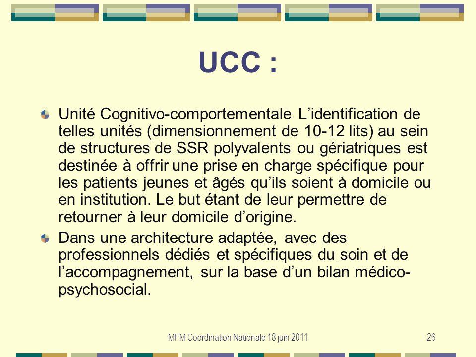 MFM Coordination Nationale 18 juin 201126 UCC : Unité Cognitivo-comportementale Lidentification de telles unités (dimensionnement de 10-12 lits) au se