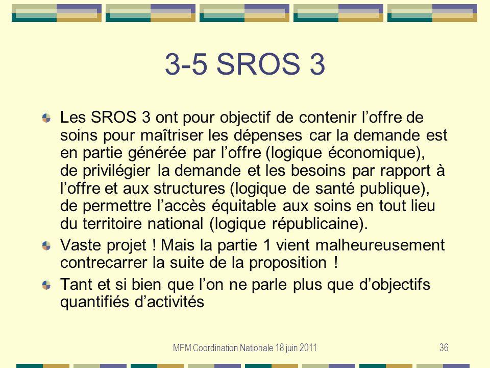 MFM Coordination Nationale 18 juin 201136 3-5 SROS 3 Les SROS 3 ont pour objectif de contenir loffre de soins pour maîtriser les dépenses car la deman