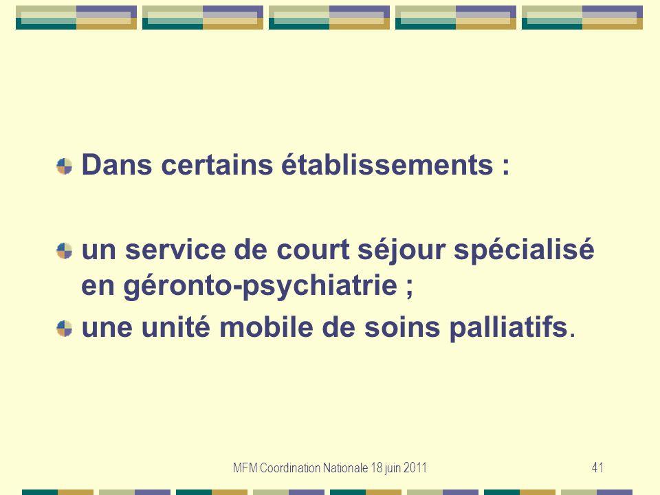 MFM Coordination Nationale 18 juin 201141 Dans certains établissements : un service de court séjour spécialisé en géronto-psychiatrie ; une unité mobi