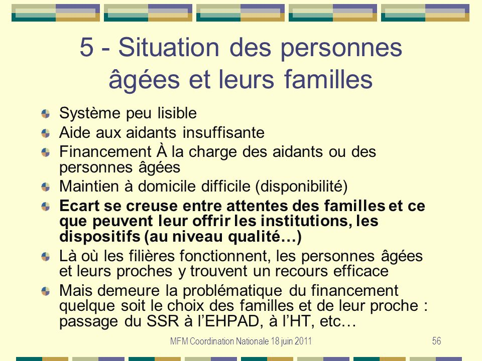 MFM Coordination Nationale 18 juin 201156 5 - Situation des personnes âgées et leurs familles Système peu lisible Aide aux aidants insuffisante Financ