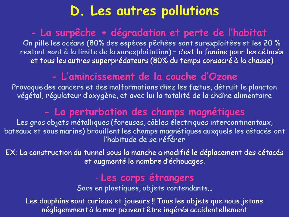 D. Les autres pollutions - La surpêche + dégradation et perte de lhabitat On pille les océans (80% des espèces pêchées sont surexploitées et les 20 %
