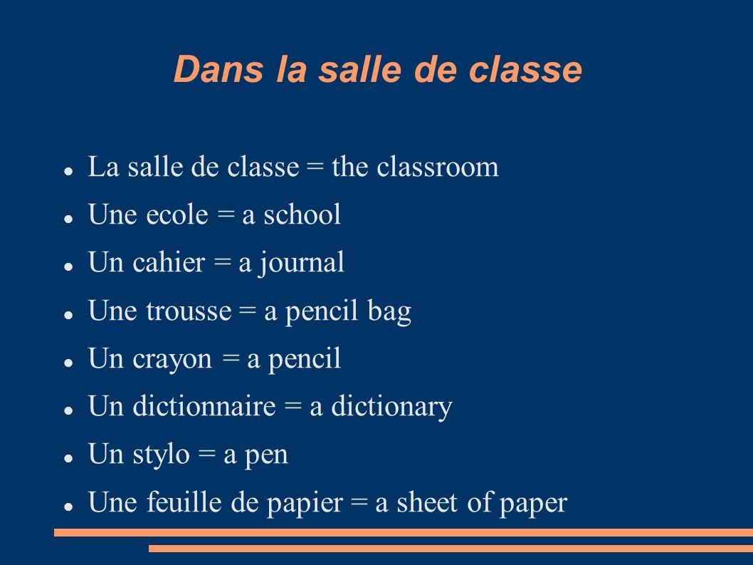 Dans la salle de classe La salle de classe = the classroom Une ecole = a school Un cahier = a journal Une trousse = a pencil bag Un crayon = a pencil
