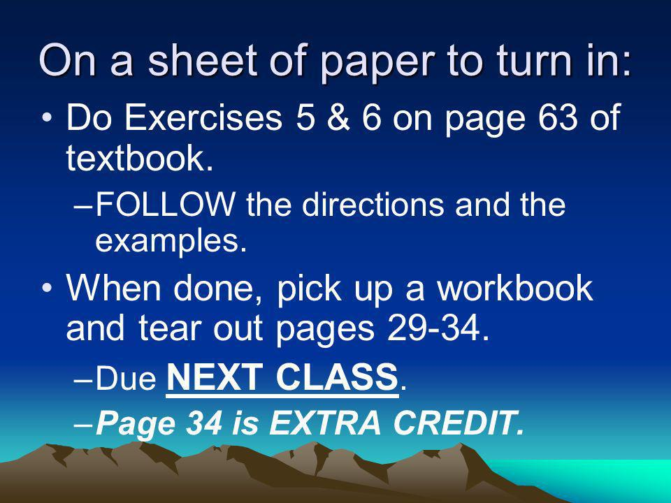 On a sheet of paper to turn in: Do Exercises 5 & 6 on page 63 of textbook. –FOLLOW the directions and the examples. When done, pick up a workbook and