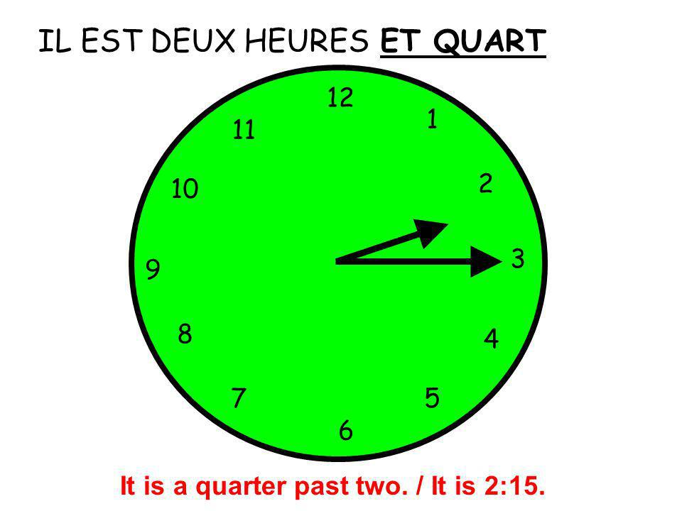 IL EST DEUX HEURES 12 1 5 4 9 3 6 10 11 2 7 8 ET QUART It is a quarter past two. / It is 2:15.