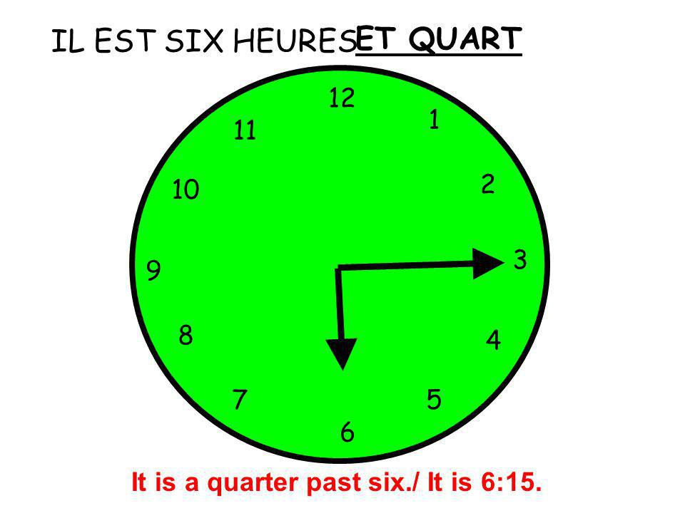 IL EST SIX HEURES 12 1 5 4 9 3 6 10 11 2 7 8 ET QUART It is a quarter past six./ It is 6:15.
