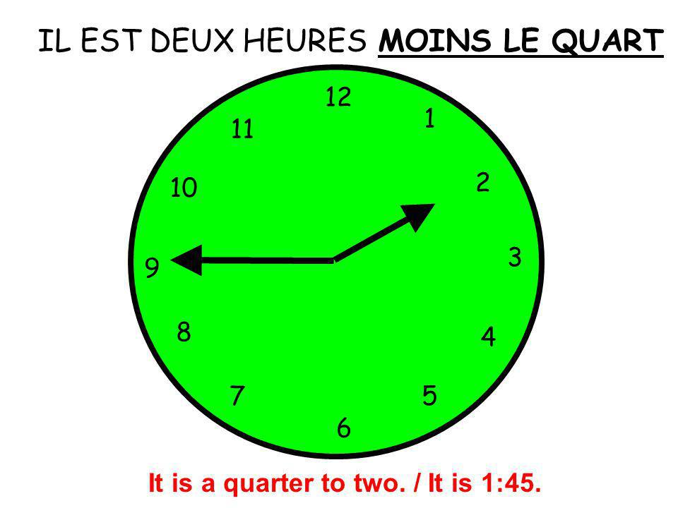IL EST DEUX HEURES 12 1 5 4 9 3 6 10 11 2 7 8 MOINS LE QUART It is a quarter to two. / It is 1:45.