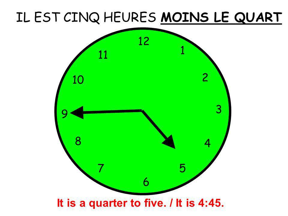 IL EST CINQ HEURES 12 1 5 4 9 3 6 10 11 2 7 8 MOINS LE QUART It is a quarter to five. / It is 4:45.