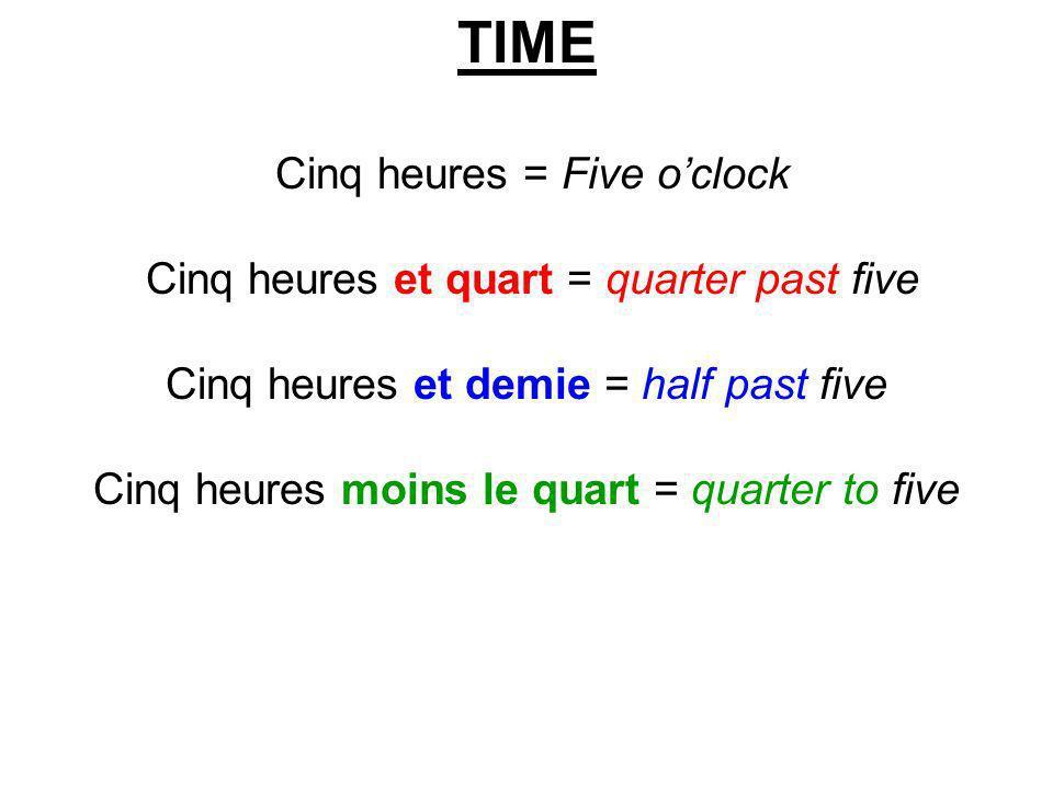 TIME Cinq heures = Five oclock Cinq heures et quart = quarter past five Cinq heures et demie = half past five Cinq heures moins le quart = quarter to