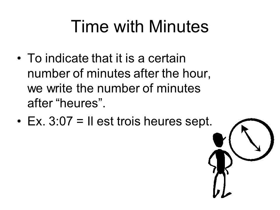 Time with Minutes To indicate that it is a certain number of minutes after the hour, we write the number of minutes after heures. Ex. 3:07 = Il est tr