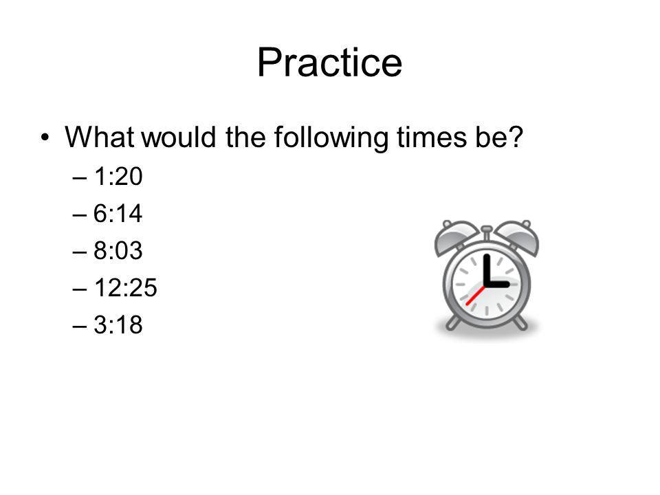 Practice What would the following times be? –1:20 –6:14 –8:03 –12:25 –3:18
