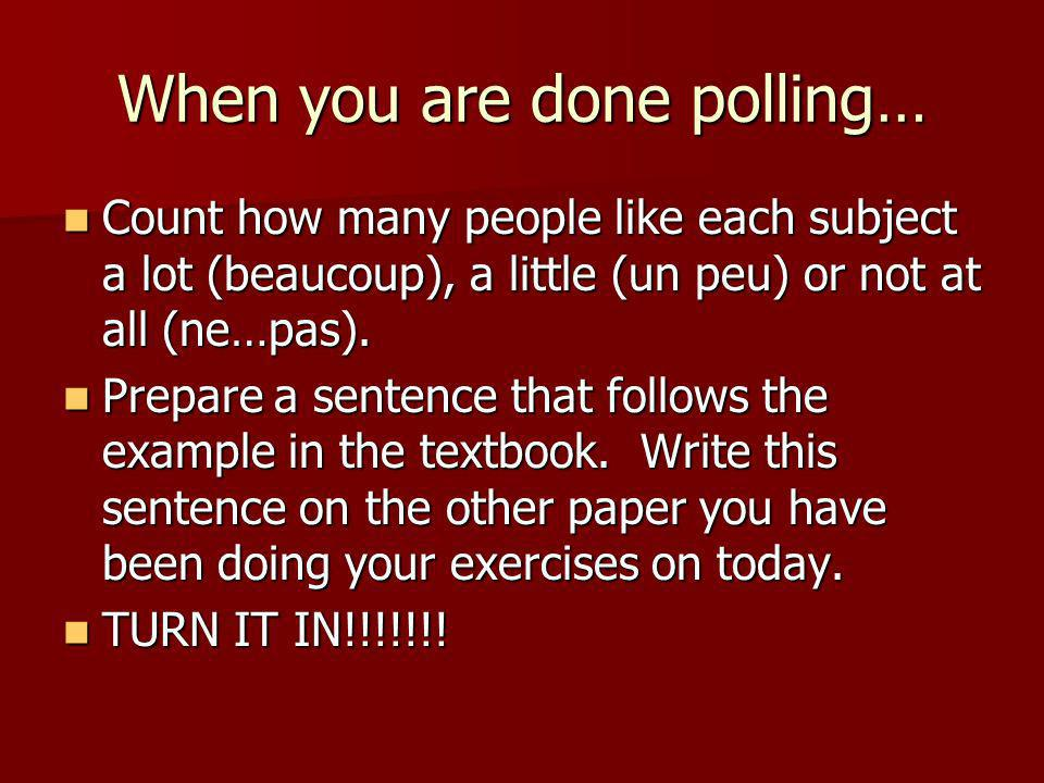 When you are done polling… Count how many people like each subject a lot (beaucoup), a little (un peu) or not at all (ne…pas).