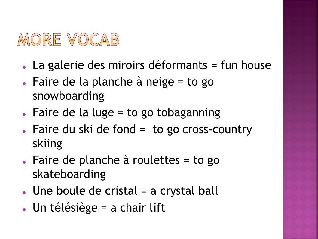 La galerie des miroirs déformants = fun house Faire de la planche à neige = to go snowboarding Faire de la luge = to go tobaganning Faire du ski de fo