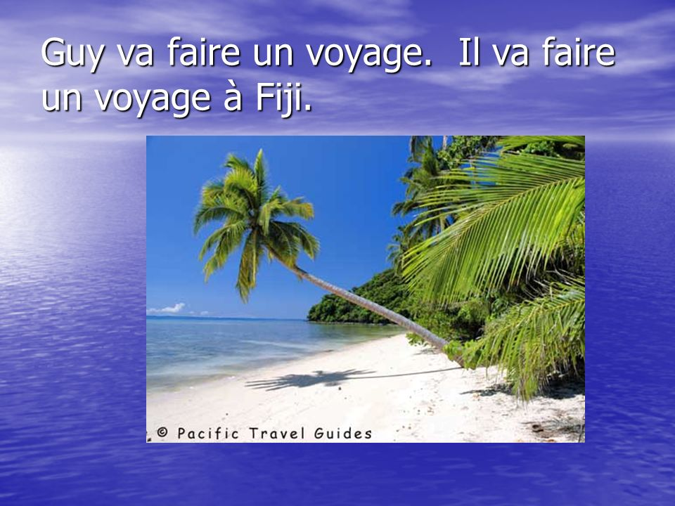 Guy va faire un voyage. Il va faire un voyage à Fiji.
