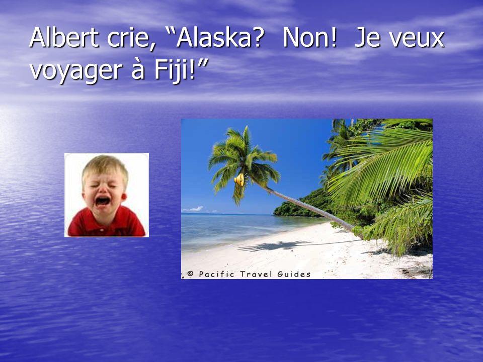 Albert crie, Alaska? Non! Je veux voyager à Fiji!