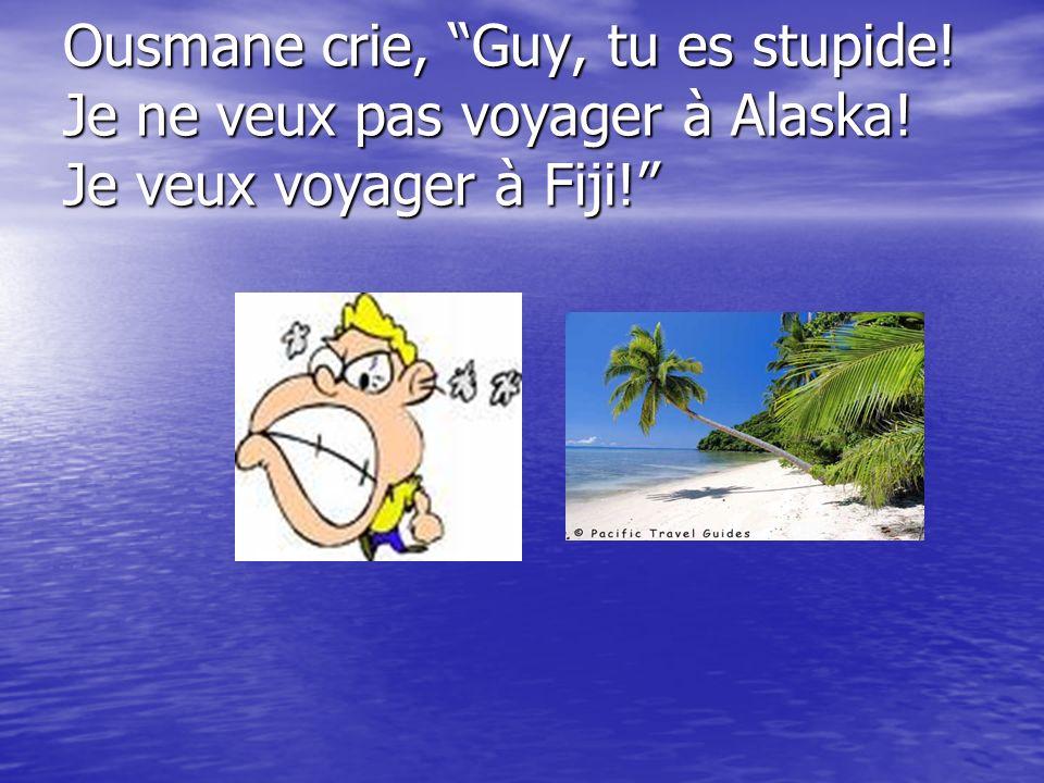 Ousmane crie, Guy, tu es stupide! Je ne veux pas voyager à Alaska! Je veux voyager à Fiji!