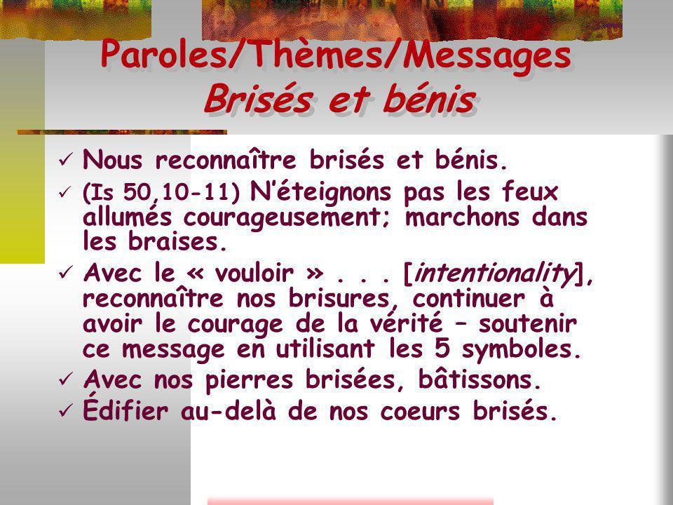 Paroles/Thèmes/Messages Brisés et bénis Nous reconnaître brisés et bénis. (Is 50,10-11) Néteignons pas les feux allumés courageusement; marchons dans