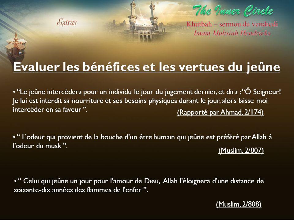 Evaluer les bénéfices et les vertues du jeûne Le jeûne intercèdera pour un individu le jour du jugement dernier, et dira : Ô Seigneur! Je lui est inte
