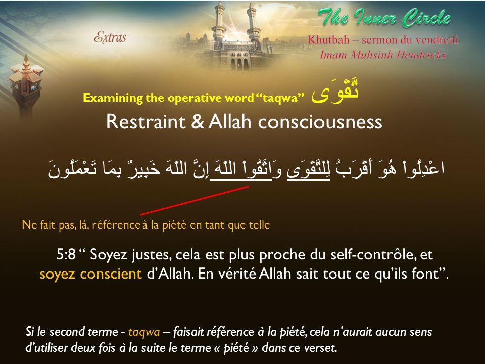 Examining the operative word taqwa تَّقْوَى Restraint & Allah consciousness اعْدِلُواْ هُوَ أَقْرَبُ لِلتَّقْوَى وَاتَّقُواْ اللّهَ إِنَّ اللّهَ خَبِي