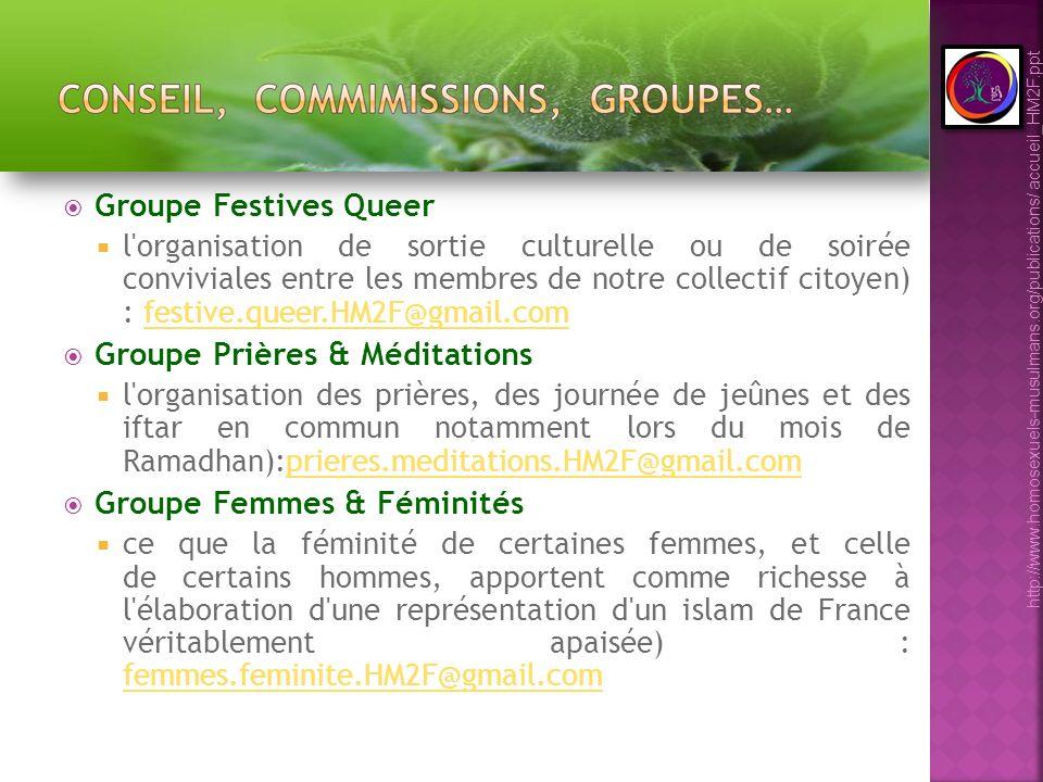 Groupe Festives Queer l organisation de sortie culturelle ou de soirée conviviales entre les membres de notre collectif citoyen) : festive.queer.HM2F@gmail.comfestive.queer.HM2F@gmail.com Groupe Prières & Méditations l organisation des prières, des journée de jeûnes et des iftar en commun notamment lors du mois de Ramadhan):prieres.meditations.HM2F@gmail.comprieres.meditations.HM2F@gmail.com Groupe Femmes & Féminités ce que la féminité de certaines femmes, et celle de certains hommes, apportent comme richesse à l élaboration d une représentation d un islam de France véritablement apaisée) : femmes.feminite.HM2F@gmail.com femmes.feminite.HM2F@gmail.com http://www.homosexuels-musulmans.org/publications/ accueil_HM2F.ppt