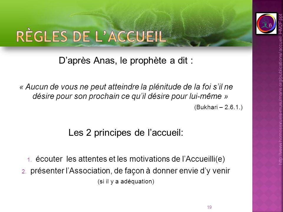 19 Daprès Anas, le prophète a dit : « Aucun de vous ne peut atteindre la plénitude de la foi sil ne désire pour son prochain ce quil désire pour lui-même » (Bukhari – 2.6.1.) Les 2 principes de laccueil: 1.