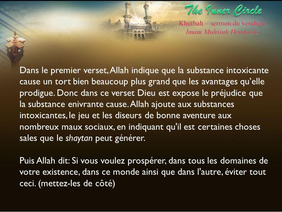 Dans le premier verset, Allah indique que la substance intoxicante cause un tort bien beaucoup plus grand que les avantages quelle prodigue. Donc dans