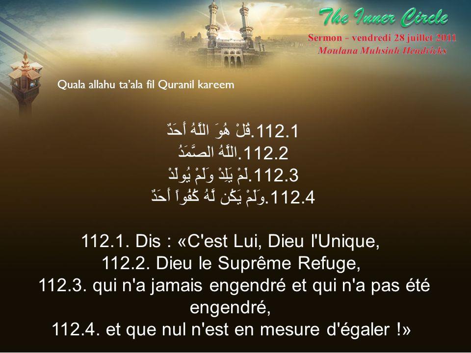 112.1.قُلْ هُوَ اللَّهُ أَحَدٌ 112.2.اللَّهُ الصَّمَدُ 112.3.لَمْ يَلِدْ وَلَمْ يُولَدْ 112.4.وَلَمْ يَكُن لَّهُ كُفُواً أَحَدٌ 112.1. Dis : «C'est Lu