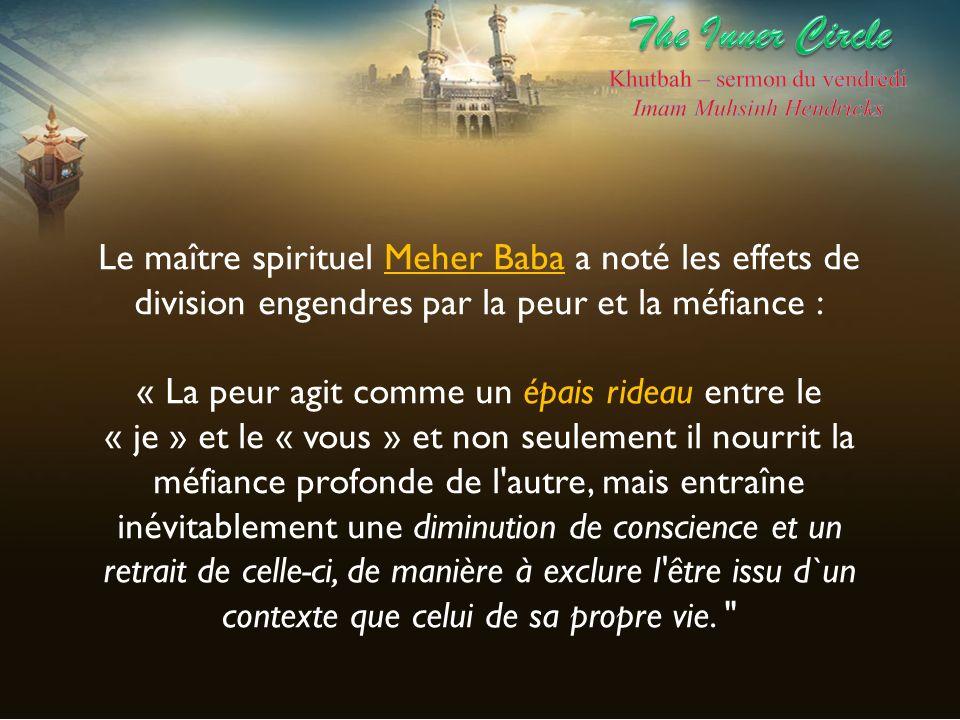 Le maître spirituel Meher Baba a noté les effets de division engendres par la peur et la méfiance : « La peur agit comme un épais rideau entre le « je
