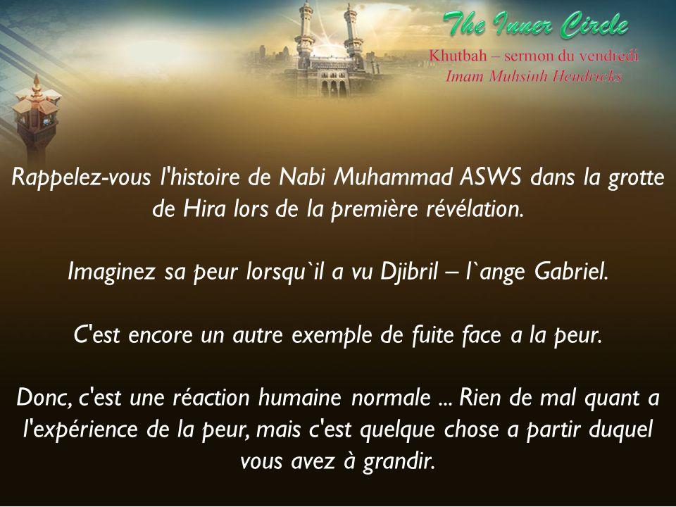 Rappelez-vous l'histoire de Nabi Muhammad ASWS dans la grotte de Hira lors de la première révélation. Imaginez sa peur lorsqu`il a vu Djibril – l`ange