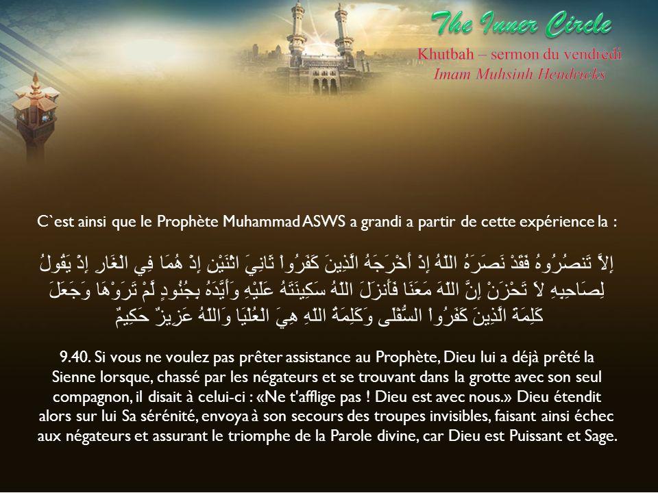 C`est ainsi que le Prophète Muhammad ASWS a grandi a partir de cette expérience la : إِلاَّ تَنصُرُوهُ فَقَدْ نَصَرَهُ اللّهُ إِذْ أَخْرَجَهُ الَّذِين