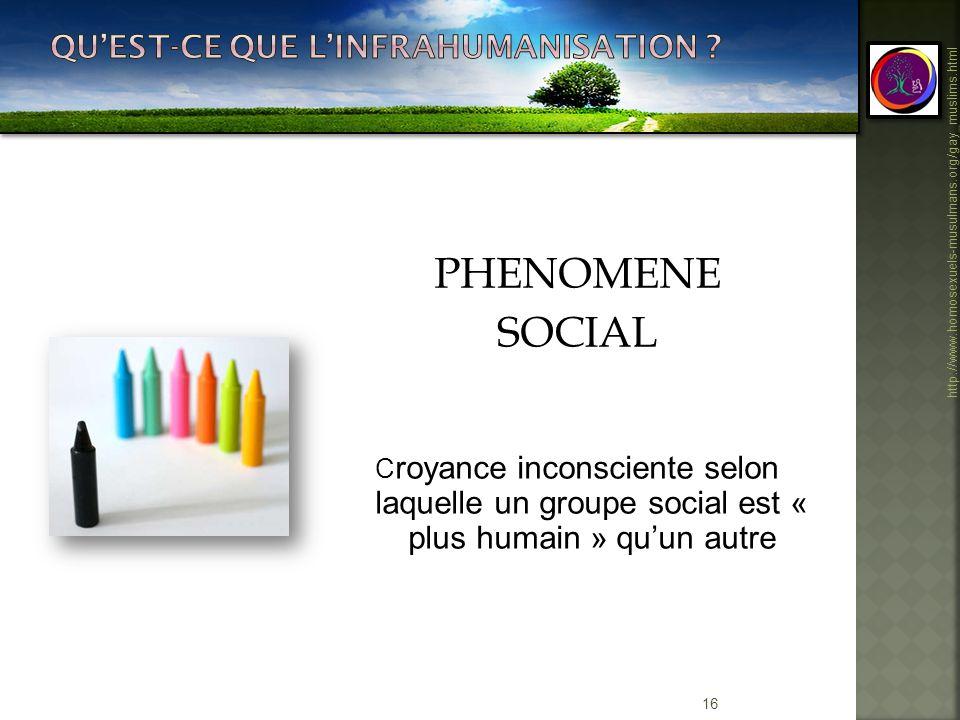 16 http://www.homosexuels-musulmans.org/gay_muslims.html PHENOMENE SOCIAL C royance inconsciente selon laquelle un groupe social est « plus humain » q