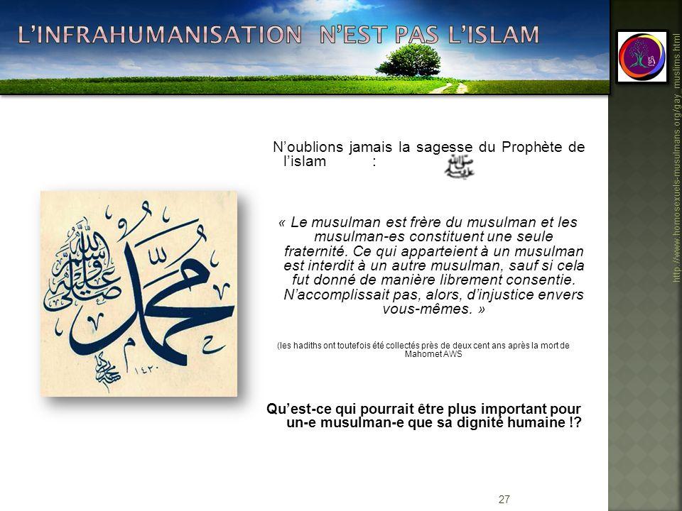 27 http://www.homosexuels-musulmans.org/gay_muslims.html Noublions jamais la sagesse du Prophète de lislam : « Le musulman est frère du musulman et le