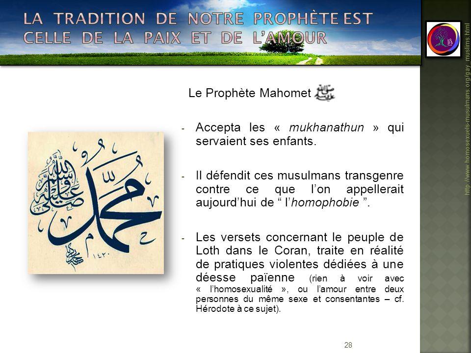 28 http://www.homosexuels-musulmans.org/gay_muslims.html Le Prophète Mahomet - Accepta les « mukhanathun » qui servaient ses enfants. - Il défendit ce