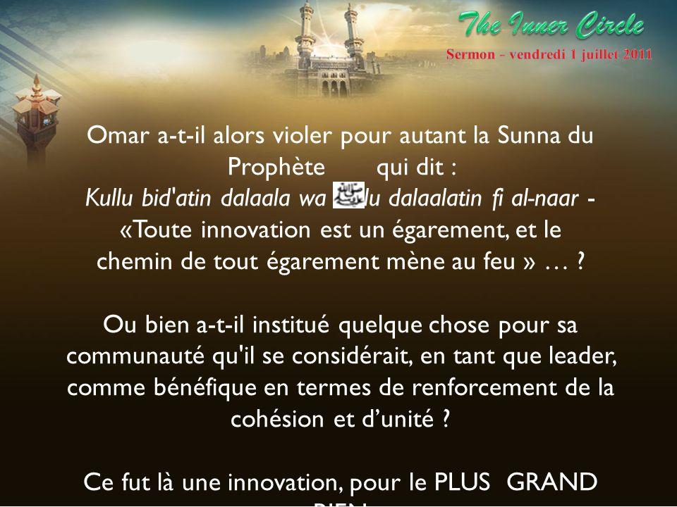 Omar a-t-il alors violer pour autant la Sunna du Prophète qui dit : Kullu bid'atin dalaala wa kullu dalaalatin fi al-naar - «Toute innovation est un é
