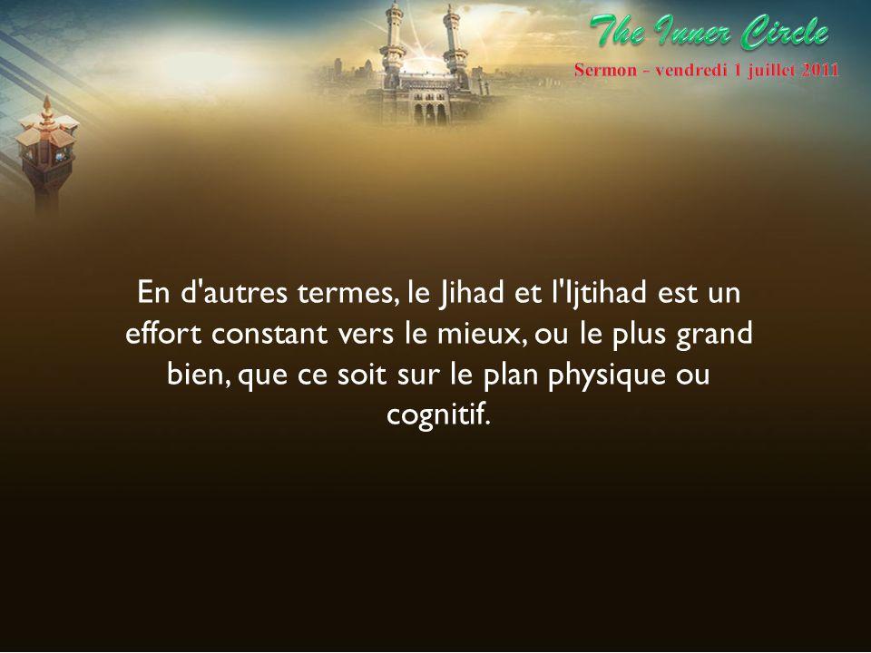 En d'autres termes, le Jihad et l'Ijtihad est un effort constant vers le mieux, ou le plus grand bien, que ce soit sur le plan physique ou cognitif.