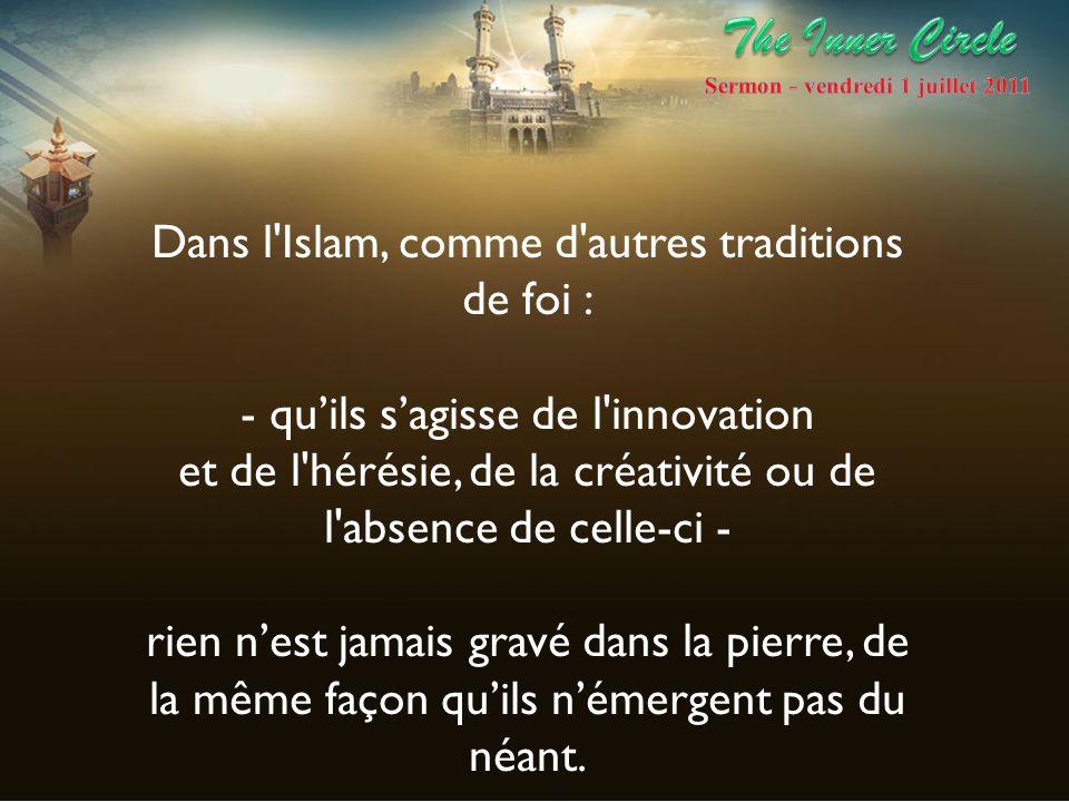 Dans l'Islam, comme d'autres traditions de foi : - quils sagisse de l'innovation et de l'hérésie, de la créativité ou de l'absence de celle-ci - rien