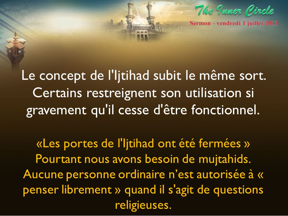 De même la conception du processus d ijtihad devrait servir de source positive d inspiration pour toute la communauté musulmane, pour les universitaires comme les non-spécialistes, pour la recherche de réponses significatives aux défis contemporains.