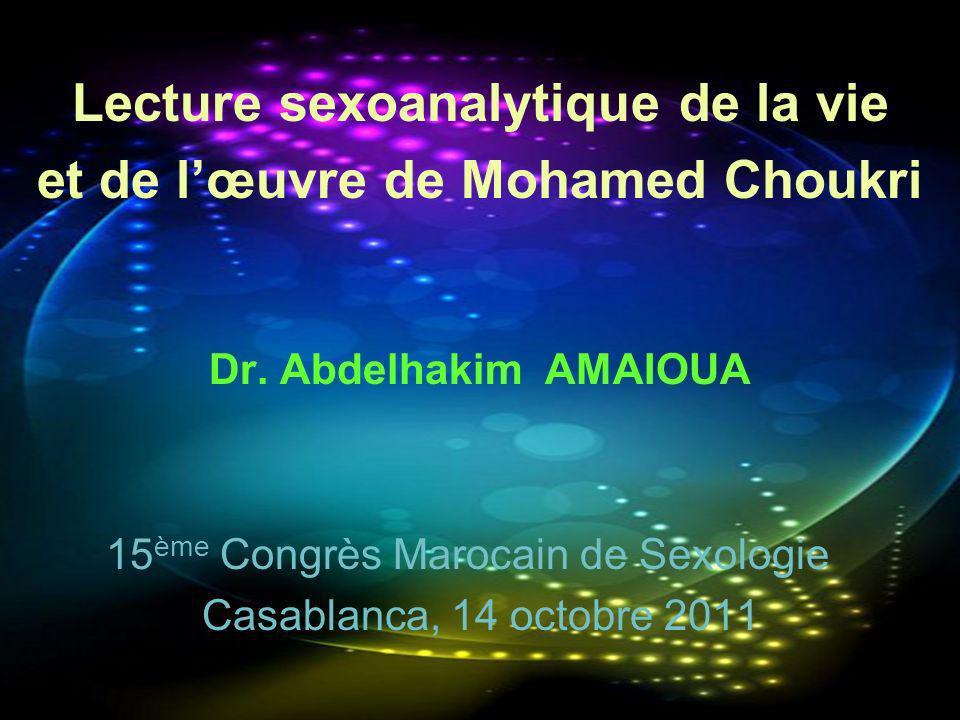 Lecture sexoanalytique de la vie et de lœuvre de Mohamed Choukri Dr. Abdelhakim AMAIOUA 15 ème Congrès Marocain de Sexologie Casablanca, 14 octobre 20
