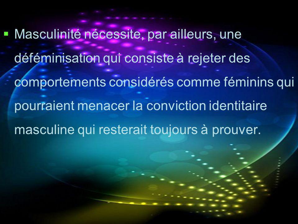 Masculinité nécessite, par ailleurs, une déféminisation qui consiste à rejeter des comportements considérés comme féminins qui pourraient menacer la c