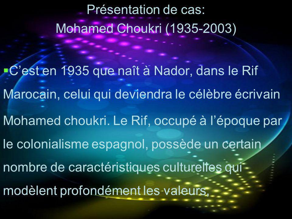 Présentation de cas: Mohamed Choukri (1935-2003) Cest en 1935 que naît à Nador, dans le Rif Marocain, celui qui deviendra le célèbre écrivain Mohamed