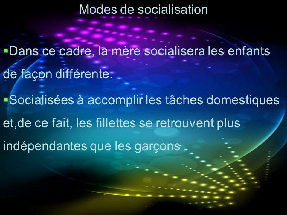 Modes de socialisation Dans ce cadre, la mère socialisera les enfants de façon différente. Socialisées à accomplir les tâches domestiques et,de ce fai