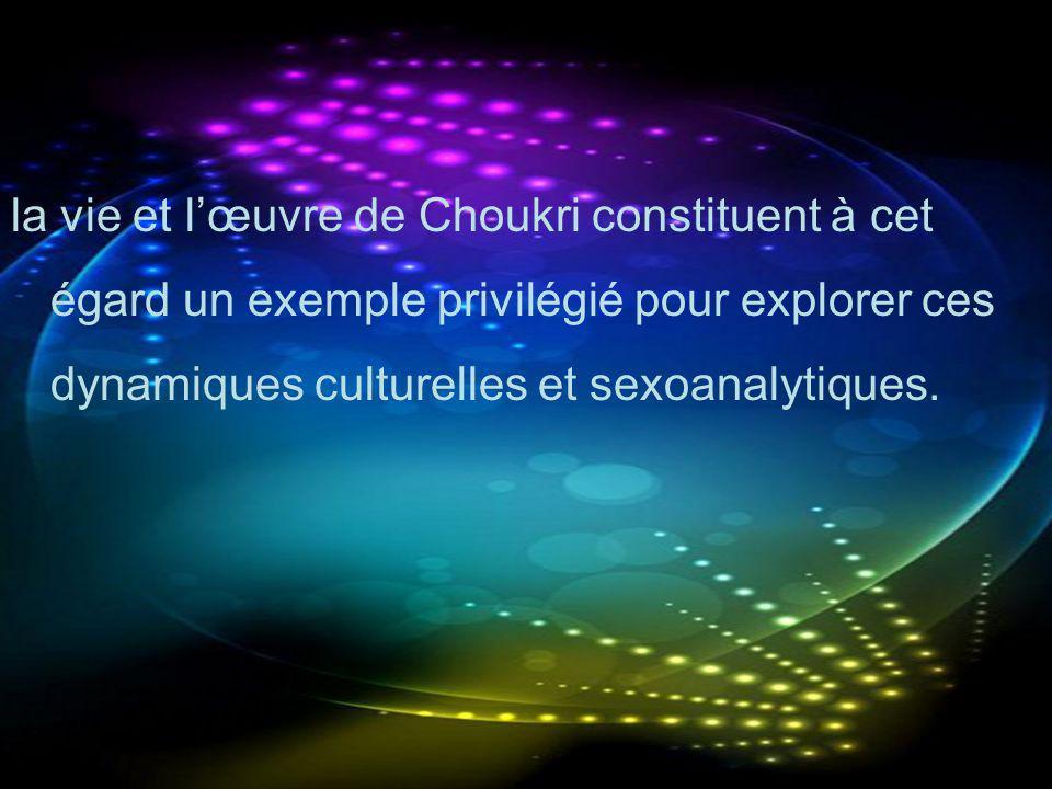 la vie et lœuvre de Choukri constituent à cet égard un exemple privilégié pour explorer ces dynamiques culturelles et sexoanalytiques.
