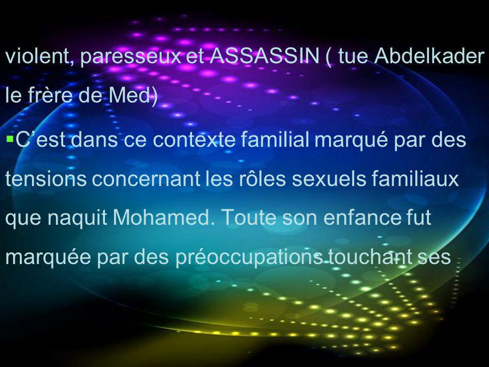 violent, paresseux et ASSASSIN ( tue Abdelkader le frère de Med) Cest dans ce contexte familial marqué par des tensions concernant les rôles sexuels f