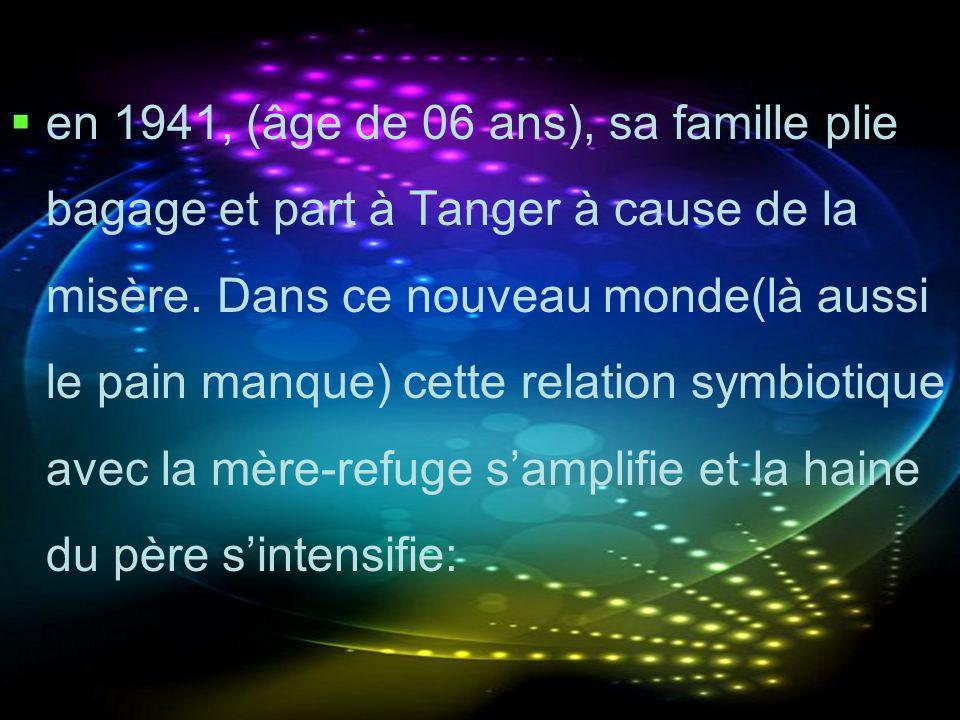 en 1941, (âge de 06 ans), sa famille plie bagage et part à Tanger à cause de la misère. Dans ce nouveau monde(là aussi le pain manque) cette relation