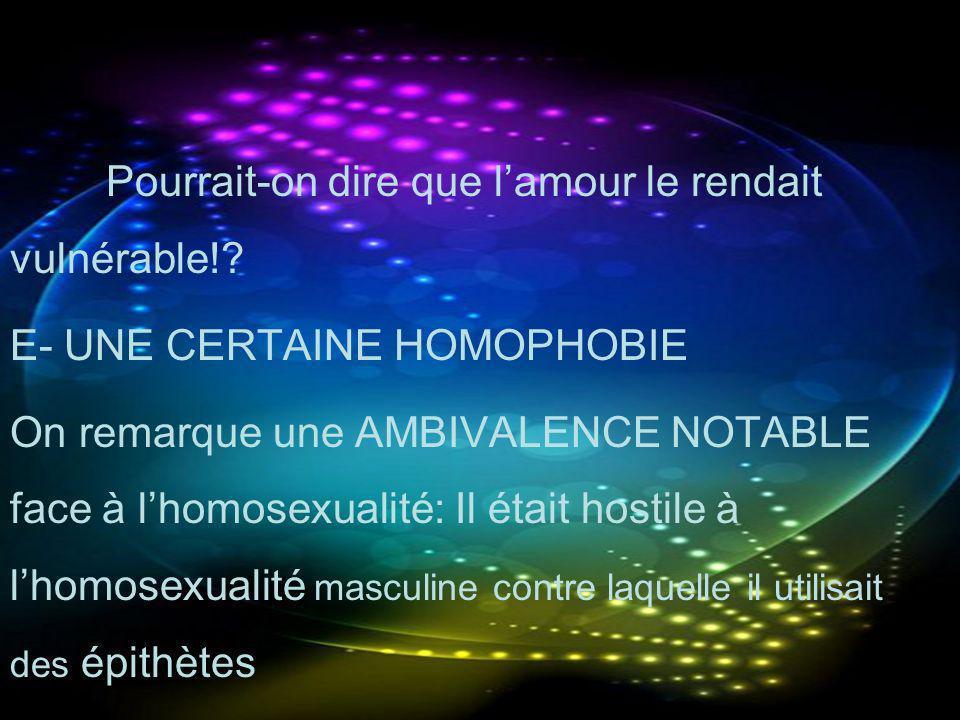 Pourrait-on dire que lamour le rendait vulnérable!? E- UNE CERTAINE HOMOPHOBIE On remarque une AMBIVALENCE NOTABLE face à lhomosexualité: Il était hos