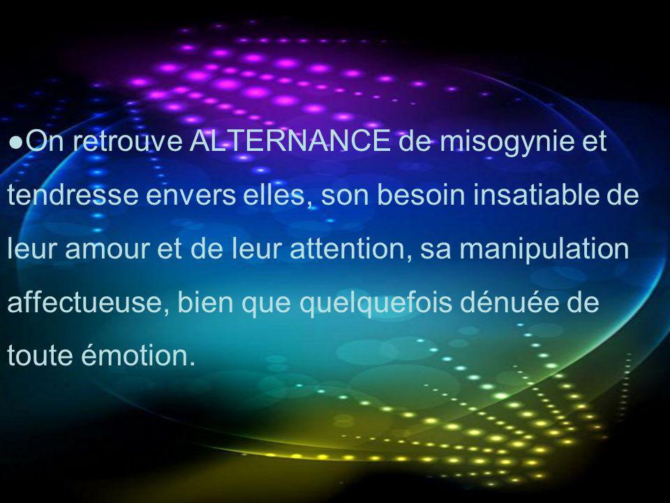 On retrouve ALTERNANCE de misogynie et tendresse envers elles, son besoin insatiable de leur amour et de leur attention, sa manipulation affectueuse,
