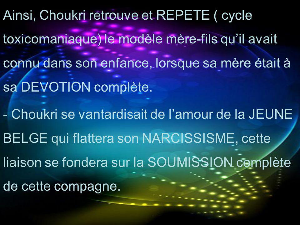 Ainsi, Choukri retrouve et REPETE ( cycle toxicomaniaque) le modèle mère-fils quil avait connu dans son enfance, lorsque sa mère était à sa DEVOTION c