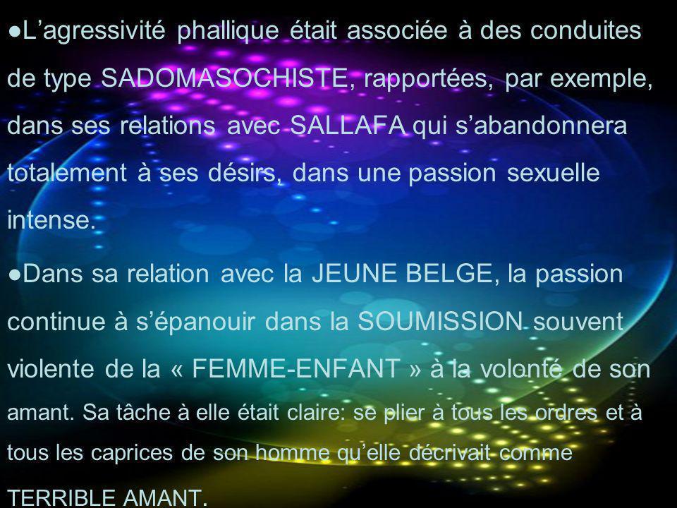 Lagressivité phallique était associée à des conduites de type SADOMASOCHISTE, rapportées, par exemple, dans ses relations avec SALLAFA qui sabandonner