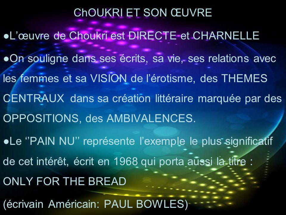 ChOUKRI ET SON ŒUVRE Lœuvre de Choukri est DIRECTE et CHARNELLE On souligne dans ses écrits, sa vie, ses relations avec les femmes et sa VISION de lér