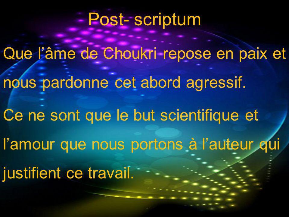 Post- scriptum Que lâme de Choukri repose en paix et nous pardonne cet abord agressif. Ce ne sont que le but scientifique et lamour que nous portons à